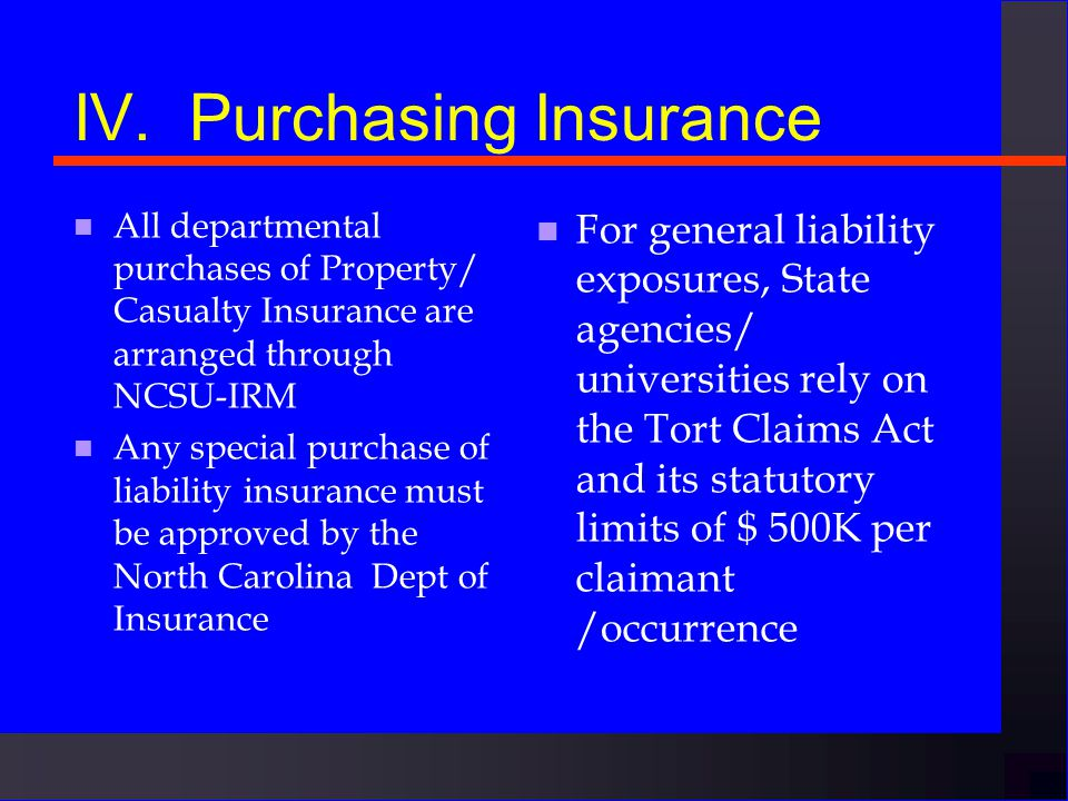 IV. INSURANCE COVERAGE n The State pays for ä Excess liability insurance ä Motor vehicle insurance ä miscellaneous other policies n You must pay for o