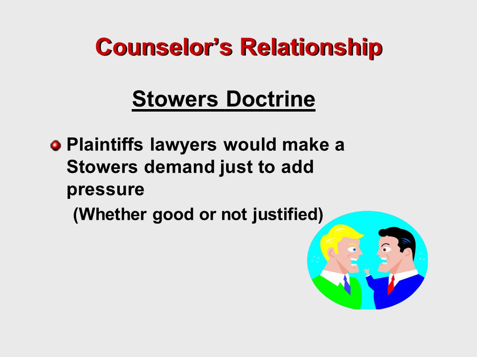 Counselor's Relationship Plaintiffs lawyers would make a Stowers demand just to add pressure (Whether good or not justified) Stowers Doctrine