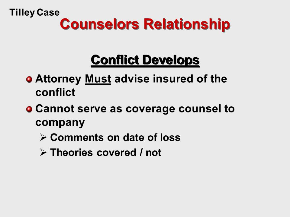 Tilley Case Conflict Develops Attorney Must advise insured of the conflict Cannot serve as coverage counsel to company  Comments on date of loss  Theories covered / not Counselors Relationship