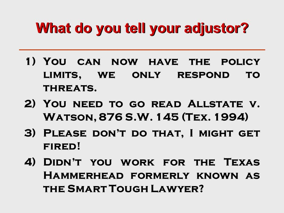 What do you tell your adjustor. 1)You can now have the policy limits, we only respond to threats.