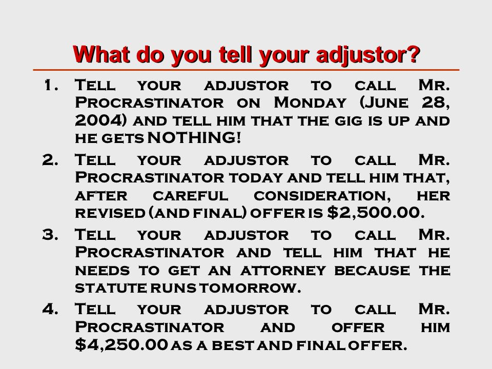 What do you tell your adjustor. 1.Tell your adjustor to call Mr.