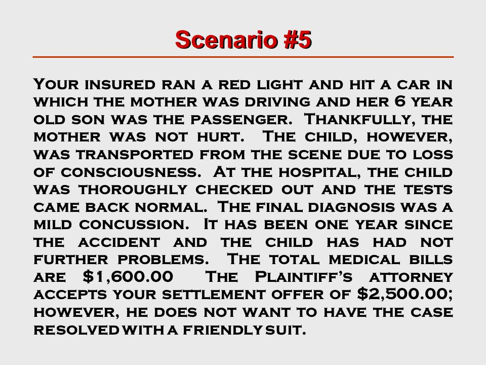Scenario #5 Your insured ran a red light and hit a car in which the mother was driving and her 6 year old son was the passenger.