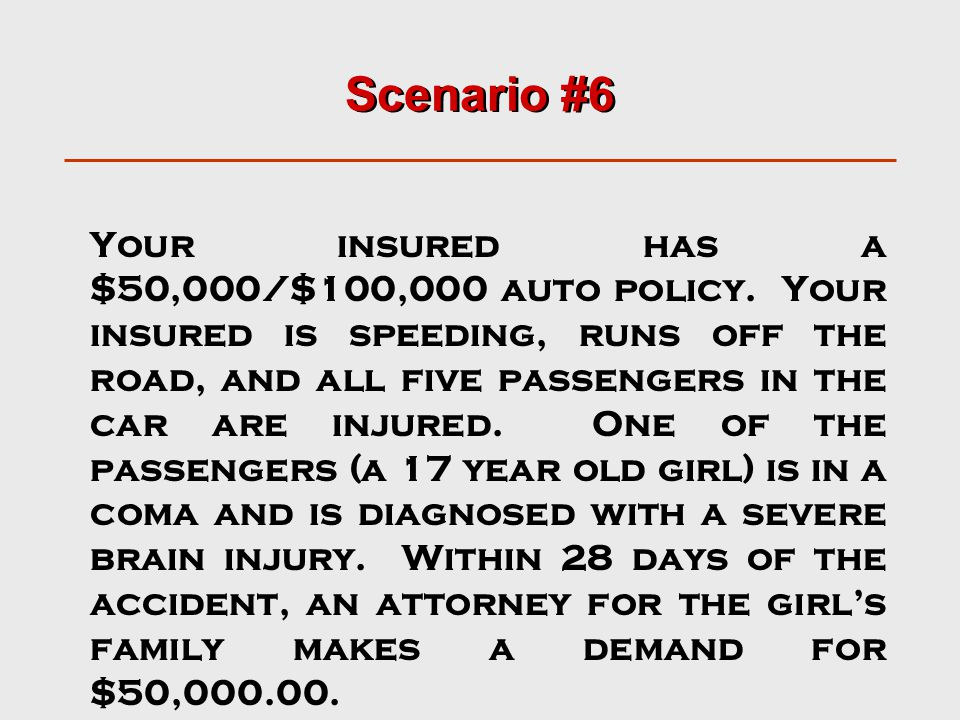 Scenario #6 Your insured has a $50,000/$100,000 auto policy. Your insured is speeding, runs off the road, and all five passengers in the car are injur