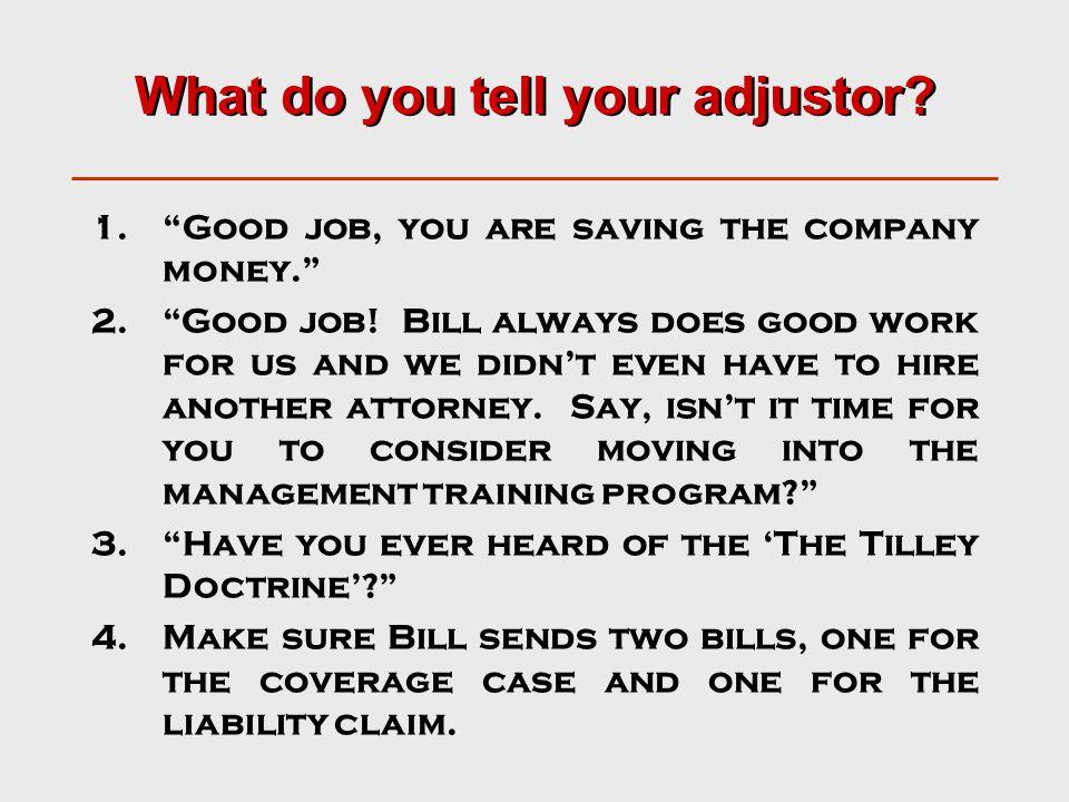 What do you tell your adjustor. 1. Good job, you are saving the company money. 2. Good job.
