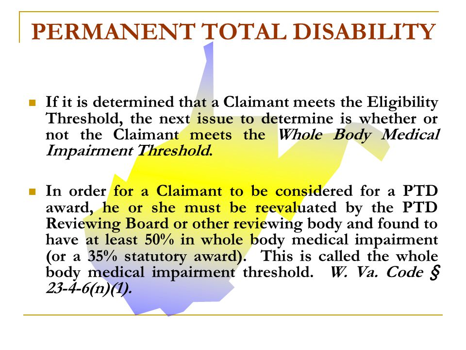 In order for the claimant to meet or exceed the eligibility threshold, the claimant must meet one of the following three requirements: Have been awarded 50% or more in PPD prior to the date of his PTD application.