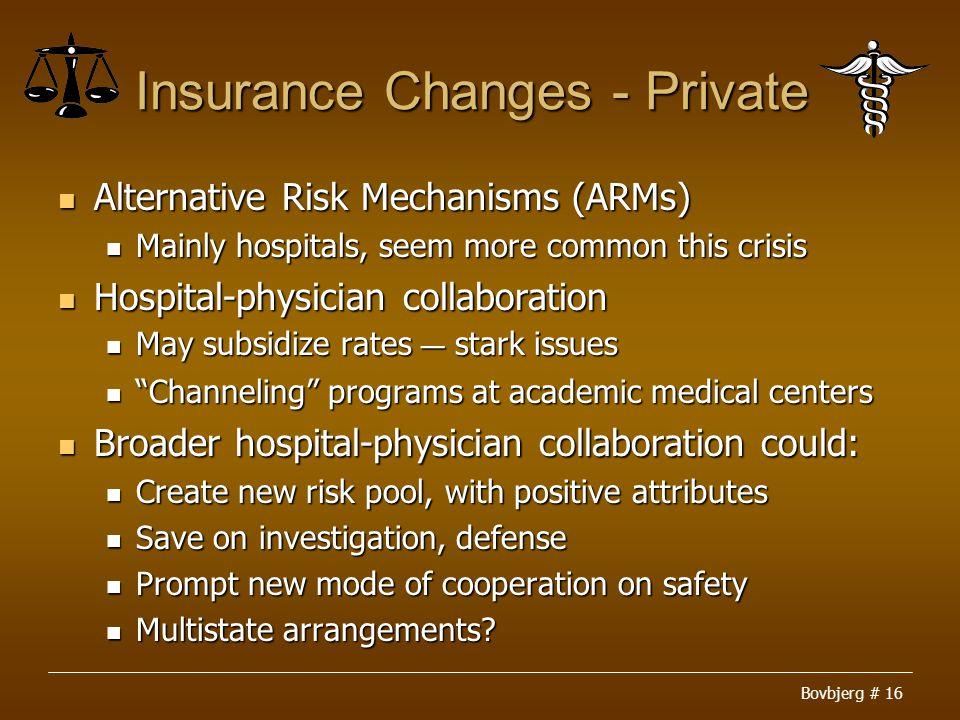 Bovbjerg # 16 Insurance Changes - Private Alternative Risk Mechanisms (ARMs) Alternative Risk Mechanisms (ARMs) Mainly hospitals, seem more common this crisis Mainly hospitals, seem more common this crisis Hospital-physician collaboration Hospital-physician collaboration May subsidize rates ― stark issues May subsidize rates ― stark issues Channeling programs at academic medical centers Channeling programs at academic medical centers Broader hospital-physician collaboration could: Broader hospital-physician collaboration could: Create new risk pool, with positive attributes Create new risk pool, with positive attributes Save on investigation, defense Save on investigation, defense Prompt new mode of cooperation on safety Prompt new mode of cooperation on safety Multistate arrangements.