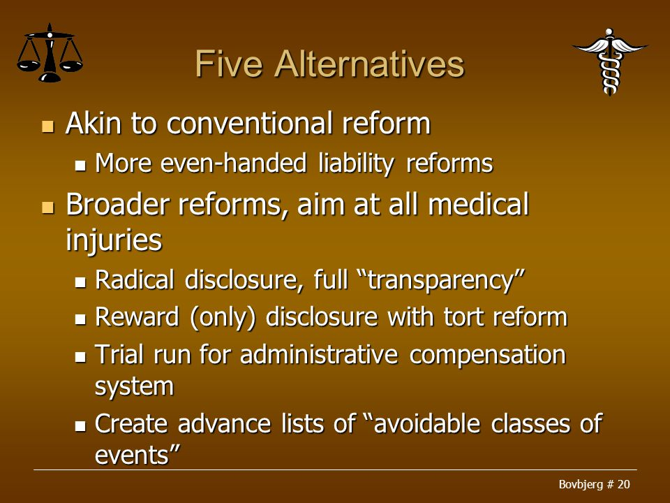 Bovbjerg # 20 Five Alternatives Akin to conventional reform Akin to conventional reform More even-handed liability reforms More even-handed liability reforms Broader reforms, aim at all medical injuries Broader reforms, aim at all medical injuries Radical disclosure, full transparency Radical disclosure, full transparency Reward (only) disclosure with tort reform Reward (only) disclosure with tort reform Trial run for administrative compensation system Trial run for administrative compensation system Create advance lists of avoidable classes of events Create advance lists of avoidable classes of events