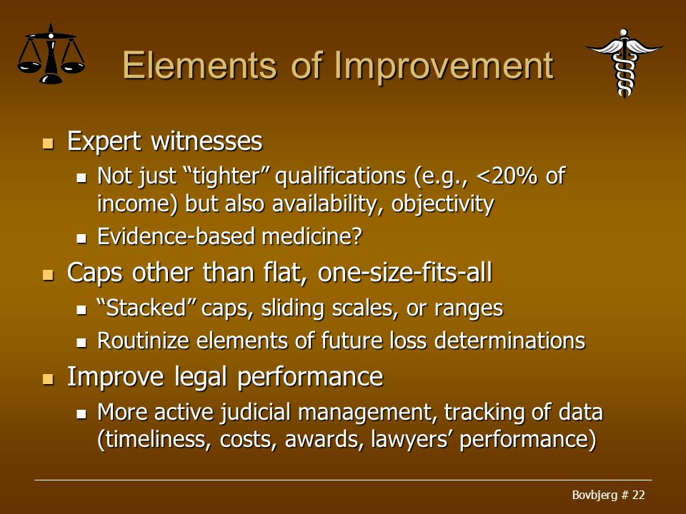Bovbjerg # 22 Elements of Improvement Expert witnesses Expert witnesses Not just tighter qualifications (e.g., <20% of income) but also availability, objectivity Not just tighter qualifications (e.g., <20% of income) but also availability, objectivity Evidence-based medicine.