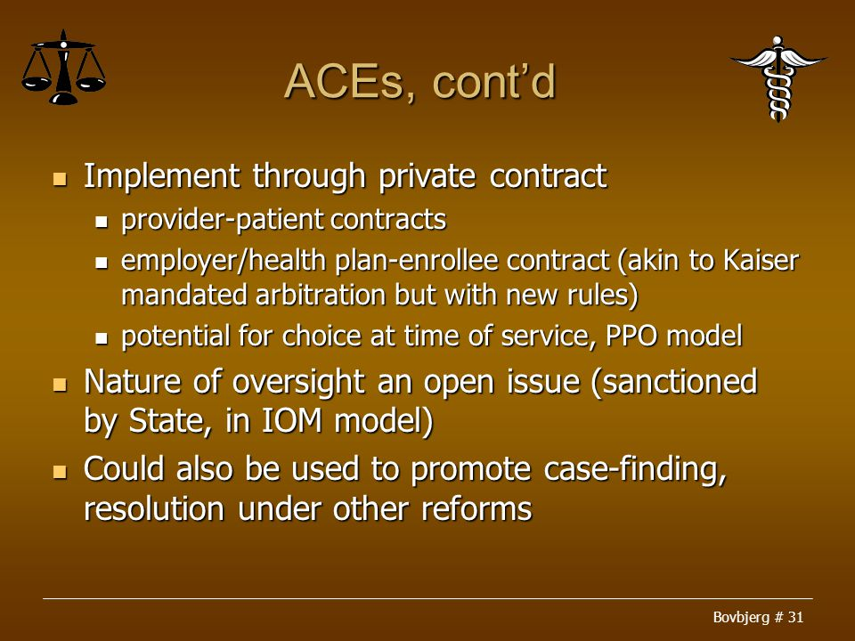 Bovbjerg # 31 ACEs, cont'd Implement through private contract Implement through private contract provider-patient contracts provider-patient contracts employer/health plan-enrollee contract (akin to Kaiser mandated arbitration but with new rules) employer/health plan-enrollee contract (akin to Kaiser mandated arbitration but with new rules) potential for choice at time of service, PPO model potential for choice at time of service, PPO model Nature of oversight an open issue (sanctioned by State, in IOM model) Nature of oversight an open issue (sanctioned by State, in IOM model) Could also be used to promote case-finding, resolution under other reforms Could also be used to promote case-finding, resolution under other reforms