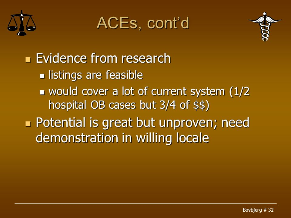 Bovbjerg # 32 ACEs, cont'd Evidence from research Evidence from research listings are feasible listings are feasible would cover a lot of current system (1/2 hospital OB cases but 3/4 of $$) would cover a lot of current system (1/2 hospital OB cases but 3/4 of $$) Potential is great but unproven; need demonstration in willing locale Potential is great but unproven; need demonstration in willing locale