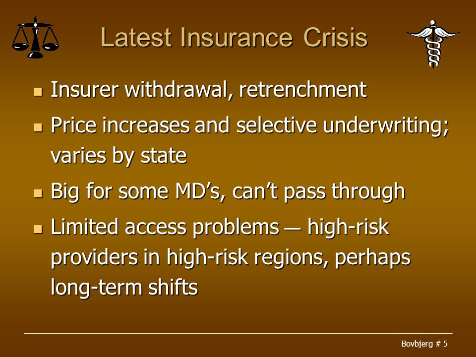 Bovbjerg # 5 Latest Insurance Crisis Insurer withdrawal, retrenchment Insurer withdrawal, retrenchment Price increases and selective underwriting; varies by state Price increases and selective underwriting; varies by state Big for some MD's, can't pass through Big for some MD's, can't pass through Limited access problems ― high-risk providers in high-risk regions, perhaps long-term shifts Limited access problems ― high-risk providers in high-risk regions, perhaps long-term shifts