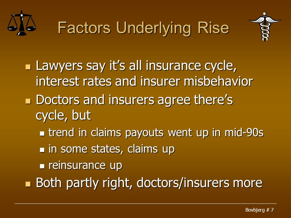 Bovbjerg # 7 Factors Underlying Rise Lawyers say it's all insurance cycle, interest rates and insurer misbehavior Lawyers say it's all insurance cycle, interest rates and insurer misbehavior Doctors and insurers agree there's cycle, but Doctors and insurers agree there's cycle, but trend in claims payouts went up in mid-90s trend in claims payouts went up in mid-90s in some states, claims up in some states, claims up reinsurance up reinsurance up Both partly right, doctors/insurers more Both partly right, doctors/insurers more