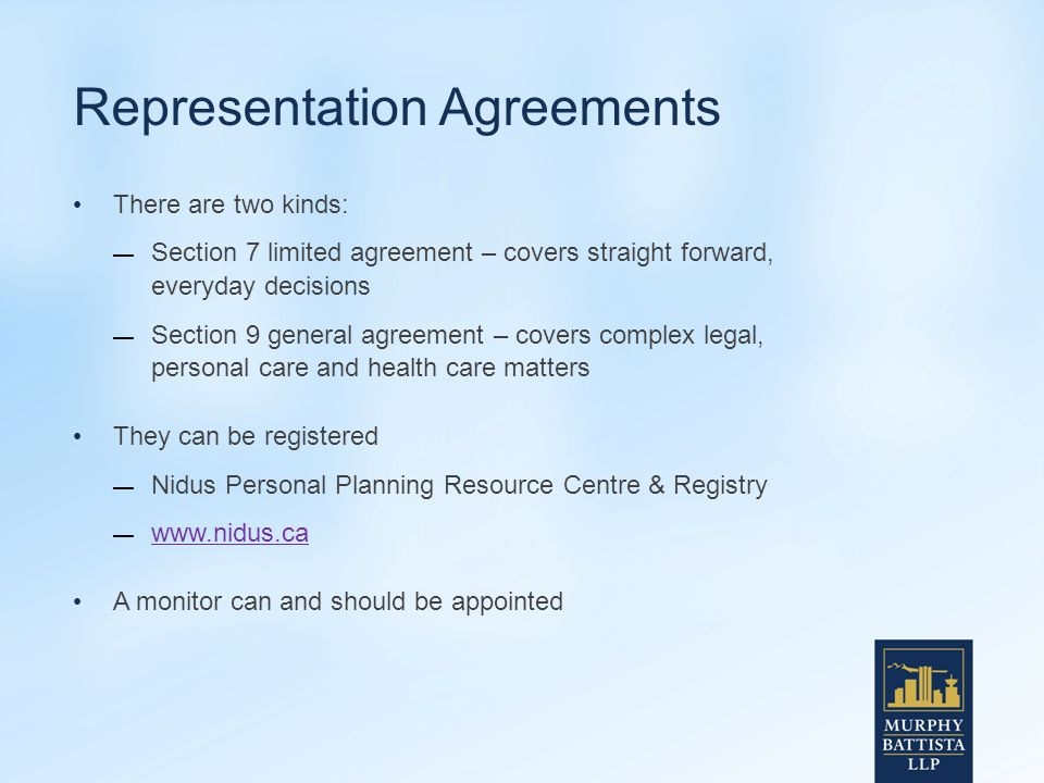 Representation Agreements There are two kinds: — Section 7 limited agreement – covers straight forward, everyday decisions — Section 9 general agreement – covers complex legal, personal care and health care matters They can be registered — Nidus Personal Planning Resource Centre & Registry — www.nidus.ca www.nidus.ca A monitor can and should be appointed