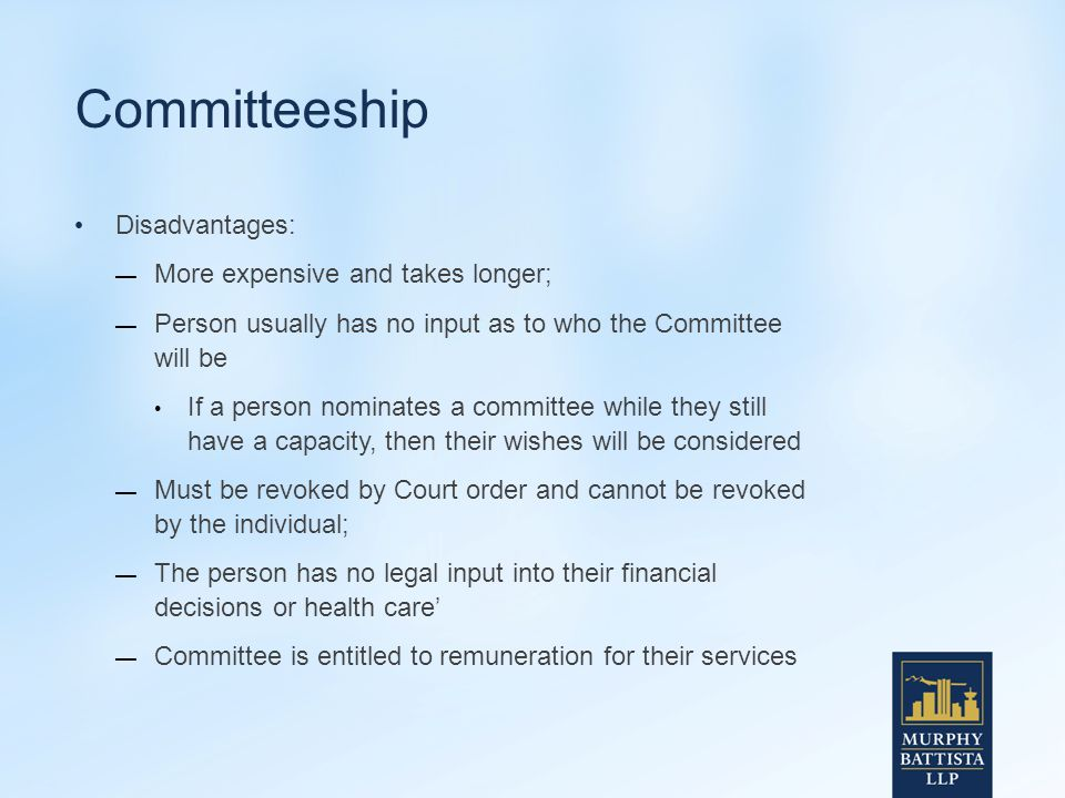 Committeeship Disadvantages: — More expensive and takes longer; — Person usually has no input as to who the Committee will be If a person nominates a committee while they still have a capacity, then their wishes will be considered — Must be revoked by Court order and cannot be revoked by the individual; — The person has no legal input into their financial decisions or health care' — Committee is entitled to remuneration for their services
