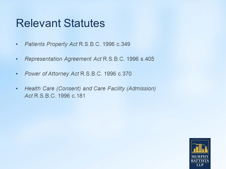 Relevant Statutes Patients Property Act R.S.B.C. 1996 c.349 Representation Agreement Act R.S.B.C.