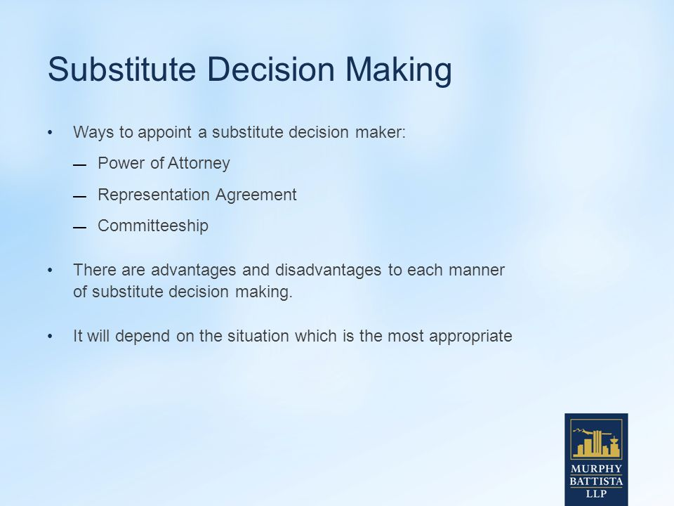 Substitute Decision Making Ways to appoint a substitute decision maker: — Power of Attorney — Representation Agreement — Committeeship There are advantages and disadvantages to each manner of substitute decision making.