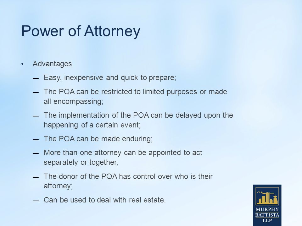Power of Attorney Advantages — Easy, inexpensive and quick to prepare; — The POA can be restricted to limited purposes or made all encompassing; — The implementation of the POA can be delayed upon the happening of a certain event; — The POA can be made enduring; — More than one attorney can be appointed to act separately or together; — The donor of the POA has control over who is their attorney; — Can be used to deal with real estate.