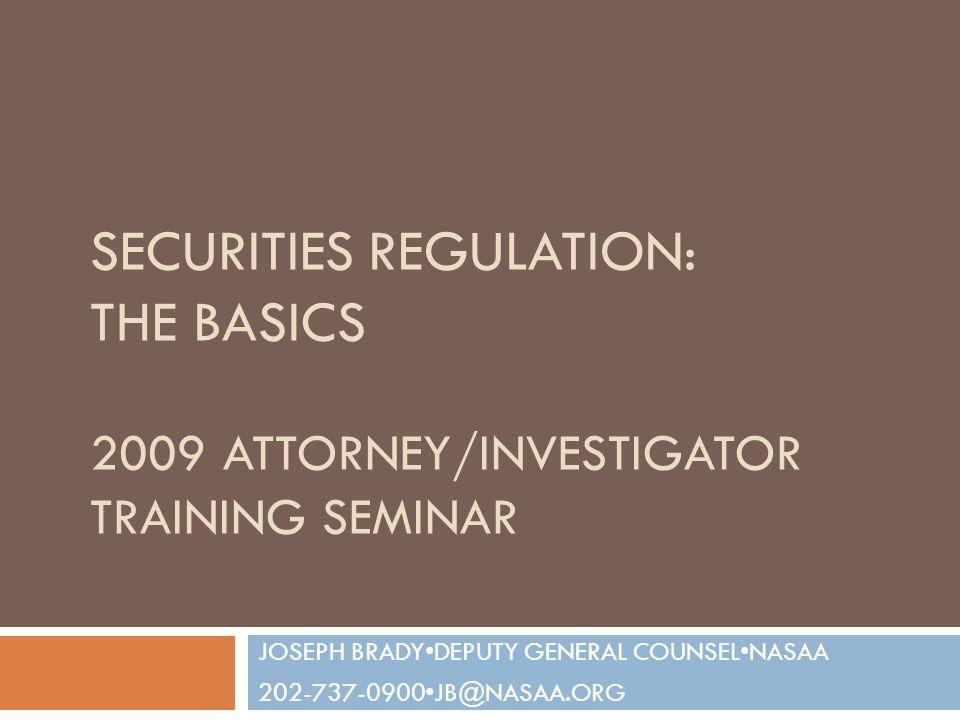 SECURITIES REGULATION: THE BASICS 2009 ATTORNEY/INVESTIGATOR TRAINING SEMINAR JOSEPH BRADYDEPUTY GENERAL COUNSELNASAA 202-737-0900JB@NASAA.ORG