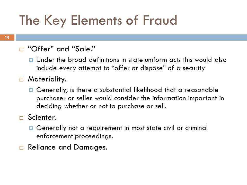 The Key Elements of Fraud 19  Offer and Sale.  Under the broad definitions in state uniform acts this would also include every attempt to offer or dispose of a security  Materiality.