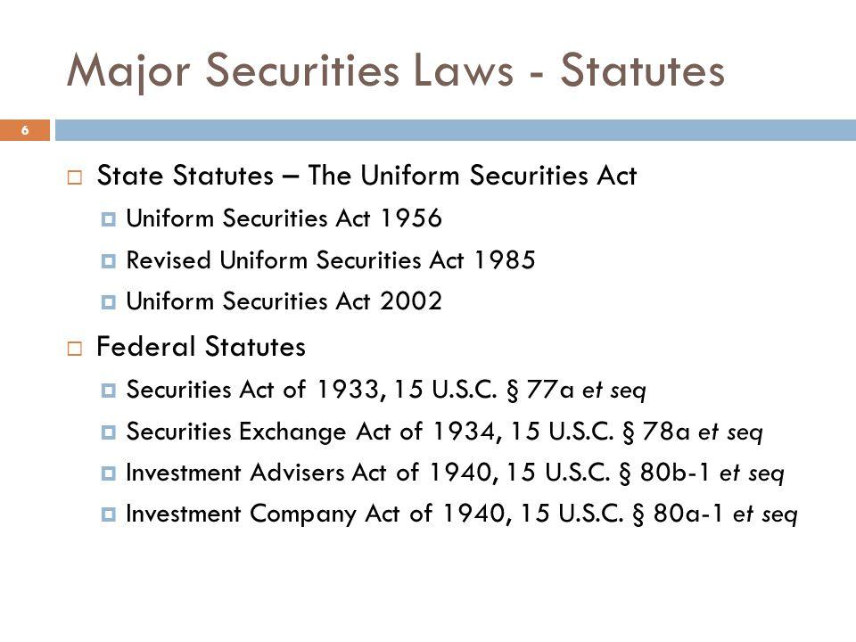 Major Securities Laws - Statutes  State Statutes – The Uniform Securities Act  Uniform Securities Act 1956  Revised Uniform Securities Act 1985  Uniform Securities Act 2002  Federal Statutes  Securities Act of 1933, 15 U.S.C.