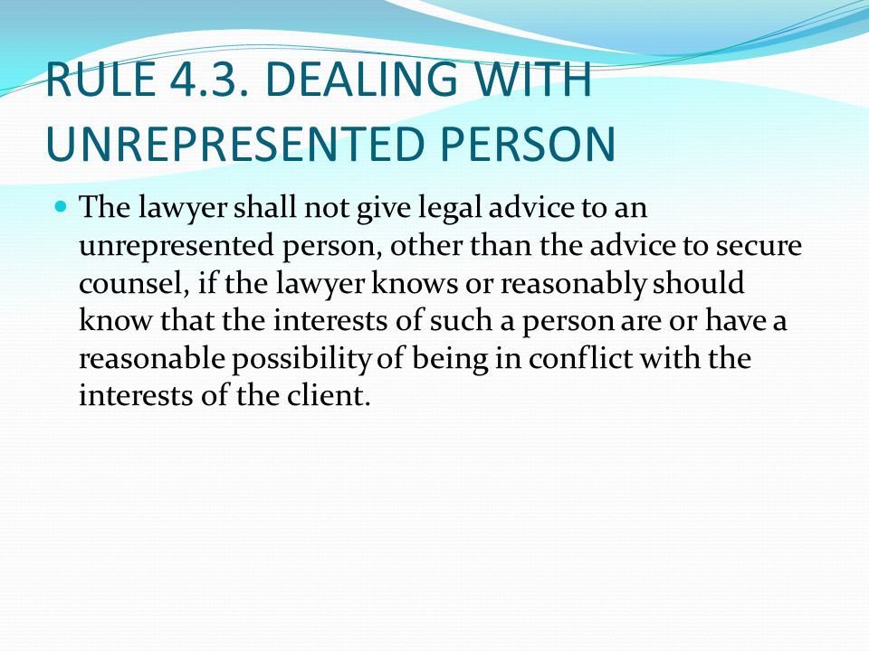 RULE 4.3. DEALING WITH UNREPRESENTED PERSON …a lawyer shall not state or imply that the lawyer is disinterested. When the lawyer knows or reasonably s