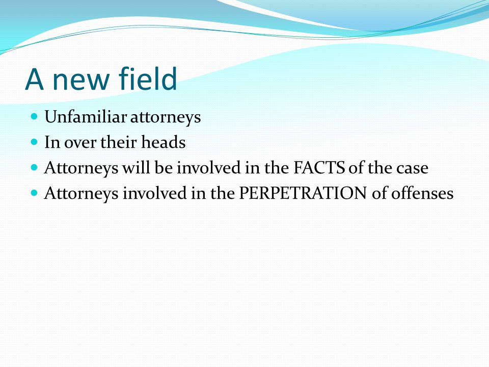 A new field Unfamiliar attorneys In over their heads Attorneys will be involved in the FACTS of the case Attorneys involved in the PERPETRATION of offenses