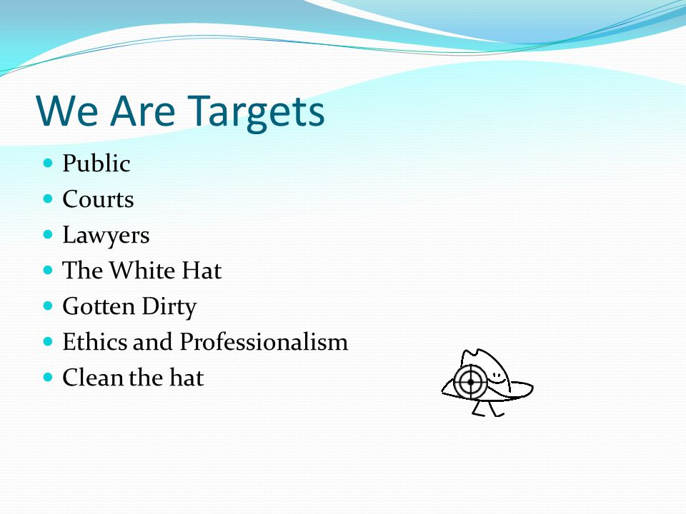 We Are Targets Public Courts Lawyers The White Hat Gotten Dirty Ethics and Professionalism Clean the hat