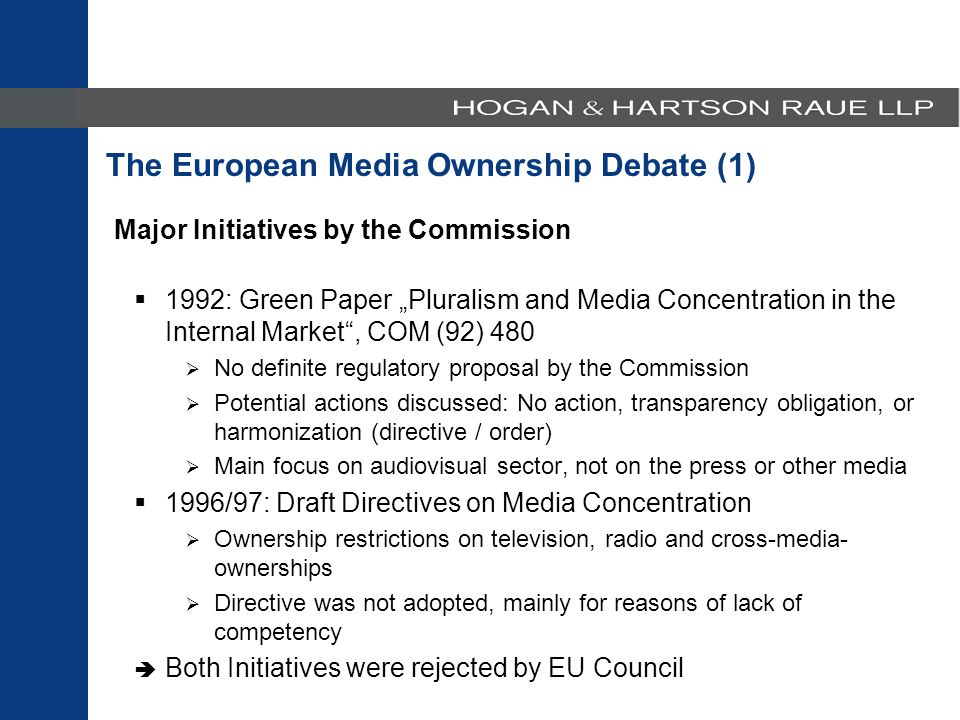 "The European Media Ownership Debate (1) Major Initiatives by the Commission  1992: Green Paper ""Pluralism and Media Concentration in the Internal Market , COM (92) 480  No definite regulatory proposal by the Commission  Potential actions discussed: No action, transparency obligation, or harmonization (directive / order)  Main focus on audiovisual sector, not on the press or other media  1996/97: Draft Directives on Media Concentration  Ownership restrictions on television, radio and cross-media- ownerships  Directive was not adopted, mainly for reasons of lack of competency  Both Initiatives were rejected by EU Council"