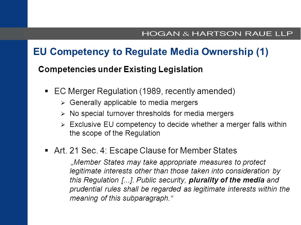 Competencies under Existing Legislation  EC Merger Regulation (1989, recently amended)  Generally applicable to media mergers  No special turnover thresholds for media mergers  Exclusive EU competency to decide whether a merger falls within the scope of the Regulation  Art.