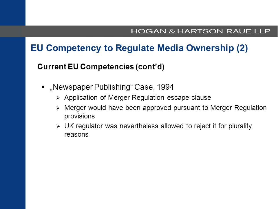 "Current EU Competencies (cont'd)  ""Newspaper Publishing Case, 1994  Application of Merger Regulation escape clause  Merger would have been approved pursuant to Merger Regulation provisions  UK regulator was nevertheless allowed to reject it for plurality reasons EU Competency to Regulate Media Ownership (2)"