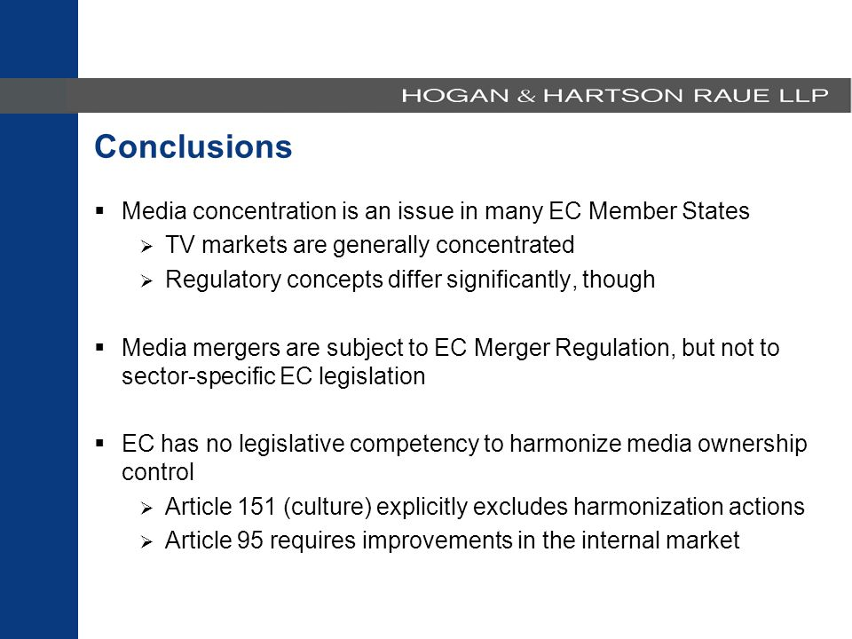  Media concentration is an issue in many EC Member States  TV markets are generally concentrated  Regulatory concepts differ significantly, though  Media mergers are subject to EC Merger Regulation, but not to sector-specific EC legislation  EC has no legislative competency to harmonize media ownership control  Article 151 (culture) explicitly excludes harmonization actions  Article 95 requires improvements in the internal market Conclusions
