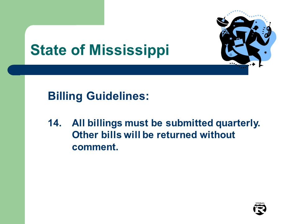 State of Mississippi Billing Guidelines: 14.All billings must be submitted quarterly. Other bills will be returned without comment.