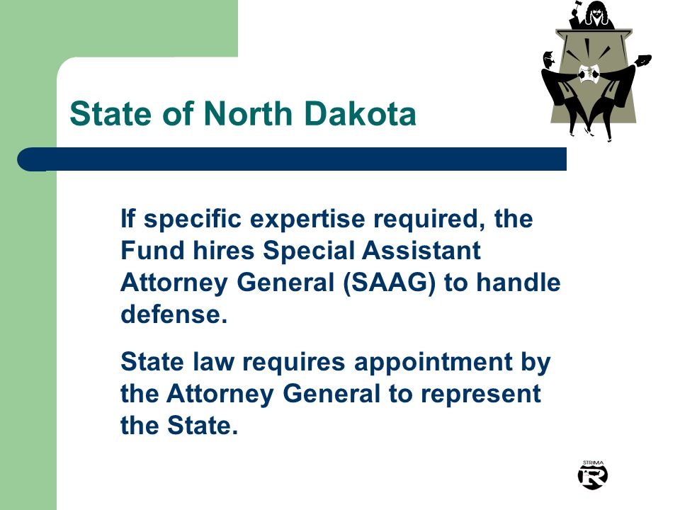 State of North Dakota If specific expertise required, the Fund hires Special Assistant Attorney General (SAAG) to handle defense. State law requires a
