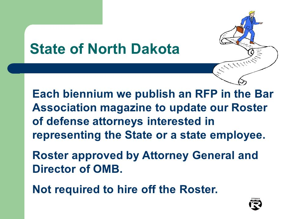 State of North Dakota Each biennium we publish an RFP in the Bar Association magazine to update our Roster of defense attorneys interested in represen