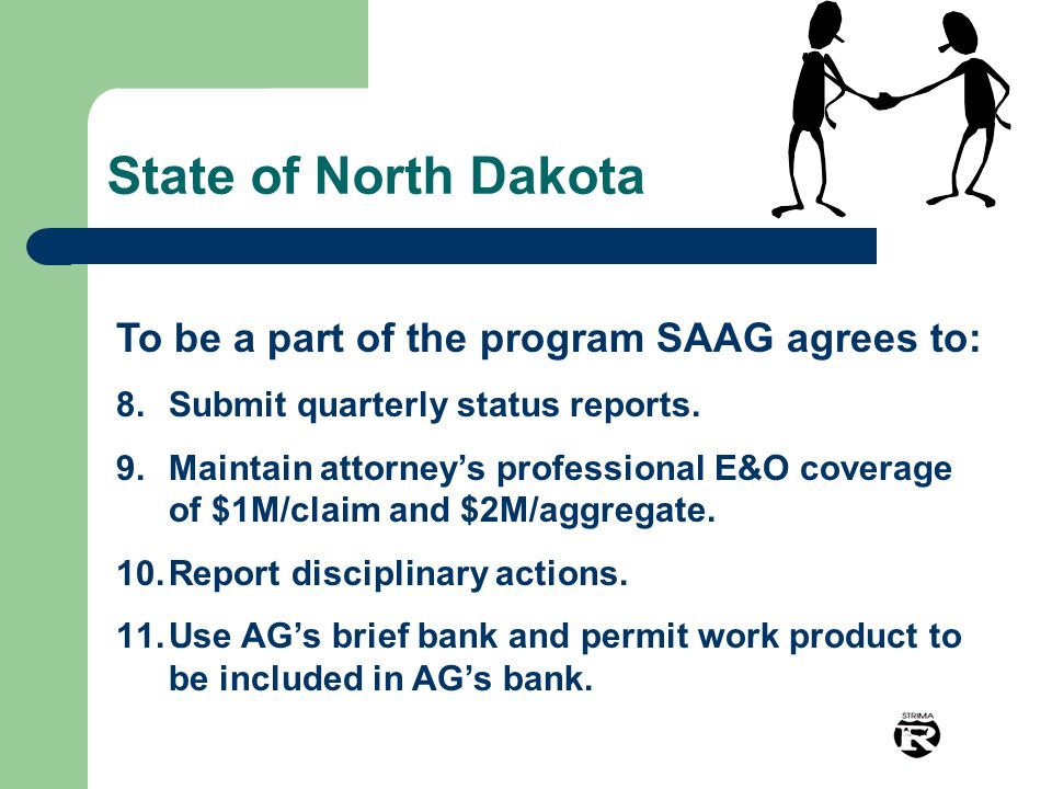 State of North Dakota To be a part of the program SAAG agrees to: 8.Submit quarterly status reports. 9.Maintain attorney's professional E&O coverage o