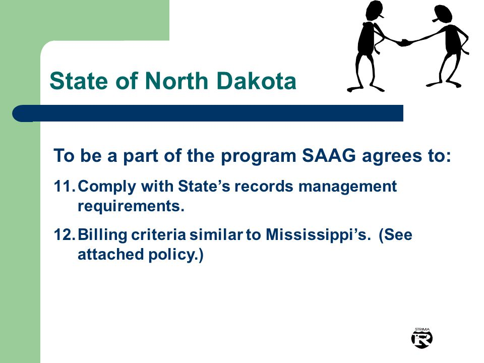 State of North Dakota To be a part of the program SAAG agrees to: 11.Comply with State's records management requirements. 12.Billing criteria similar