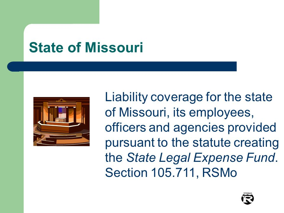 Liability coverage for the state of Missouri, its employees, officers and agencies provided pursuant to the statute creating the State Legal Expense Fund.