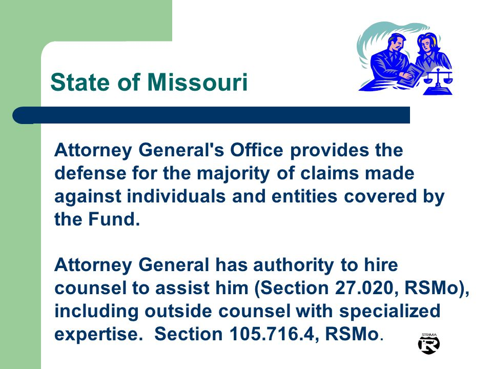 State of Missouri Attorney General s Office provides the defense for the majority of claims made against individuals and entities covered by the Fund.