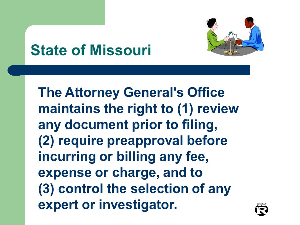 State of Missouri The Attorney General s Office maintains the right to (1) review any document prior to filing, (2) require preapproval before incurring or billing any fee, expense or charge, and to (3) control the selection of any expert or investigator.