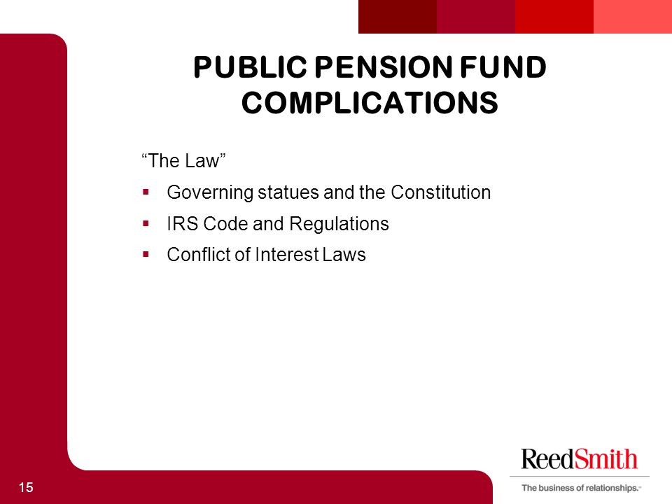 PUBLIC PENSION FUND COMPLICATIONS The Law  Governing statues and the Constitution  IRS Code and Regulations  Conflict of Interest Laws 15