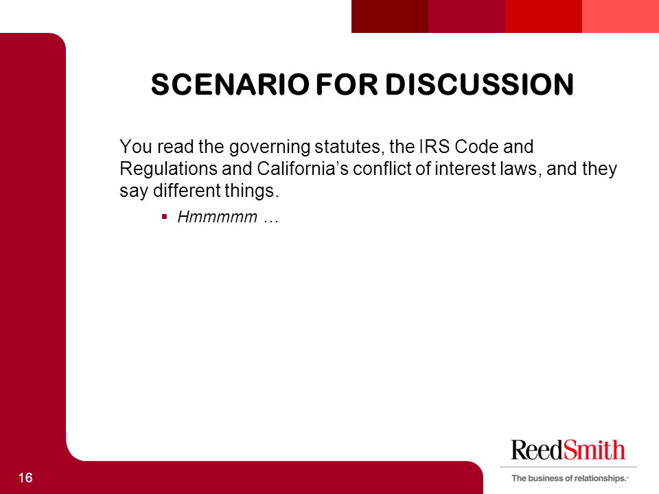 SCENARIO FOR DISCUSSION You read the governing statutes, the IRS Code and Regulations and California's conflict of interest laws, and they say different things.
