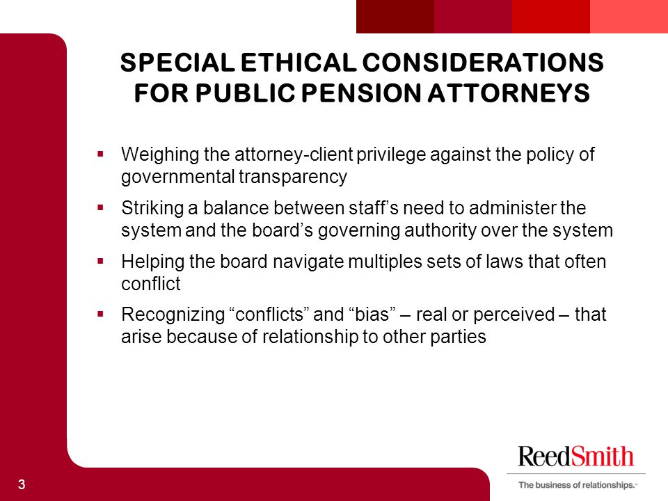 SPECIAL ETHICAL CONSIDERATIONS FOR PUBLIC PENSION ATTORNEYS  Weighing the attorney-client privilege against the policy of governmental transparency  Striking a balance between staff's need to administer the system and the board's governing authority over the system  Helping the board navigate multiples sets of laws that often conflict  Recognizing conflicts and bias – real or perceived – that arise because of relationship to other parties 3