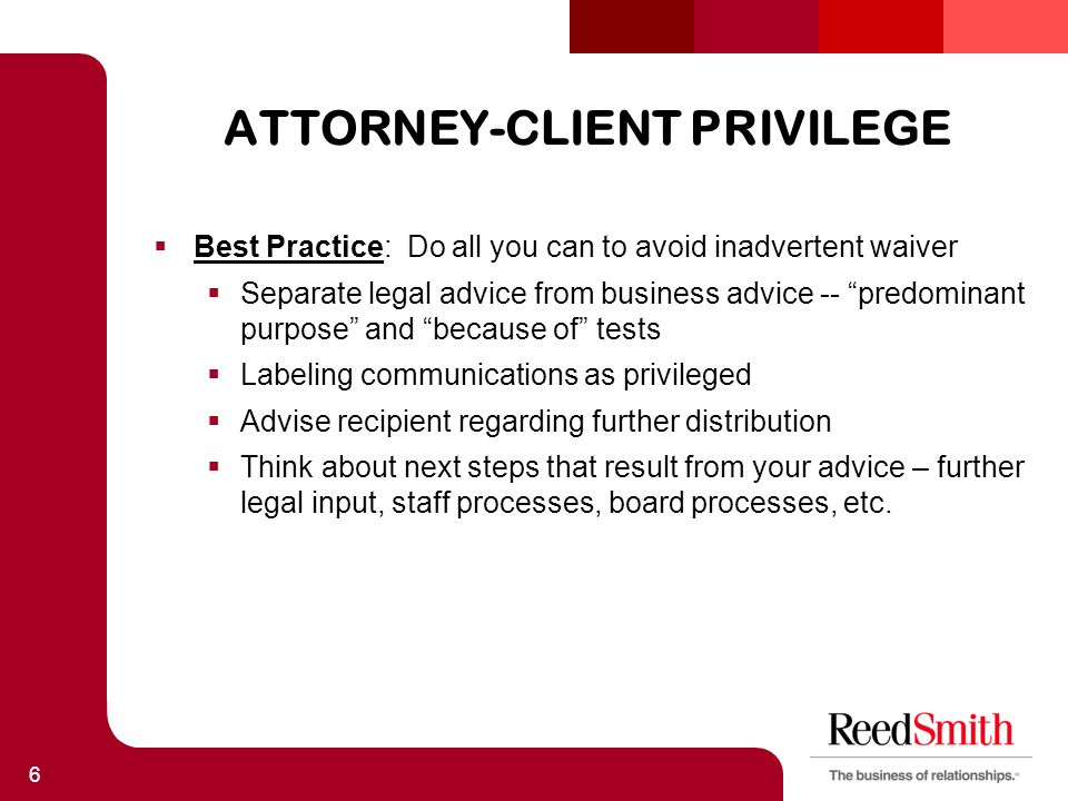 ATTORNEY-CLIENT PRIVILEGE  Best Practice: Do all you can to avoid inadvertent waiver  Separate legal advice from business advice -- predominant purpose and because of tests  Labeling communications as privileged  Advise recipient regarding further distribution  Think about next steps that result from your advice – further legal input, staff processes, board processes, etc.