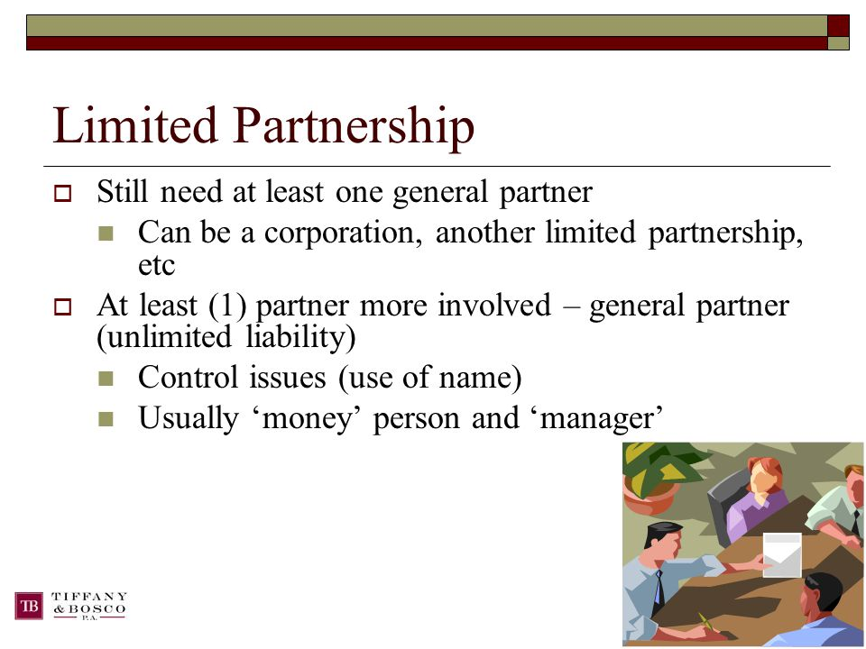 Limited Partnership  Still need at least one general partner Can be a corporation, another limited partnership, etc  At least (1) partner more involved – general partner (unlimited liability) Control issues (use of name) Usually 'money' person and 'manager'