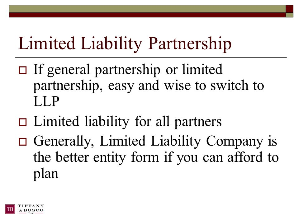 Limited Liability Partnership  If general partnership or limited partnership, easy and wise to switch to LLP  Limited liability for all partners  Generally, Limited Liability Company is the better entity form if you can afford to plan