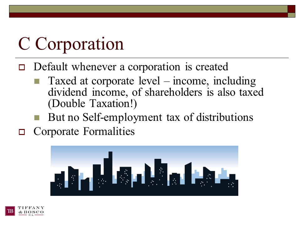 C Corporation  Default whenever a corporation is created Taxed at corporate level – income, including dividend income, of shareholders is also taxed (Double Taxation!) But no Self-employment tax of distributions  Corporate Formalities