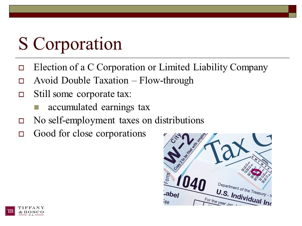 S Corporation  Election of a C Corporation or Limited Liability Company  Avoid Double Taxation – Flow-through  Still some corporate tax: accumulated earnings tax  No self-employment taxes on distributions  Good for close corporations