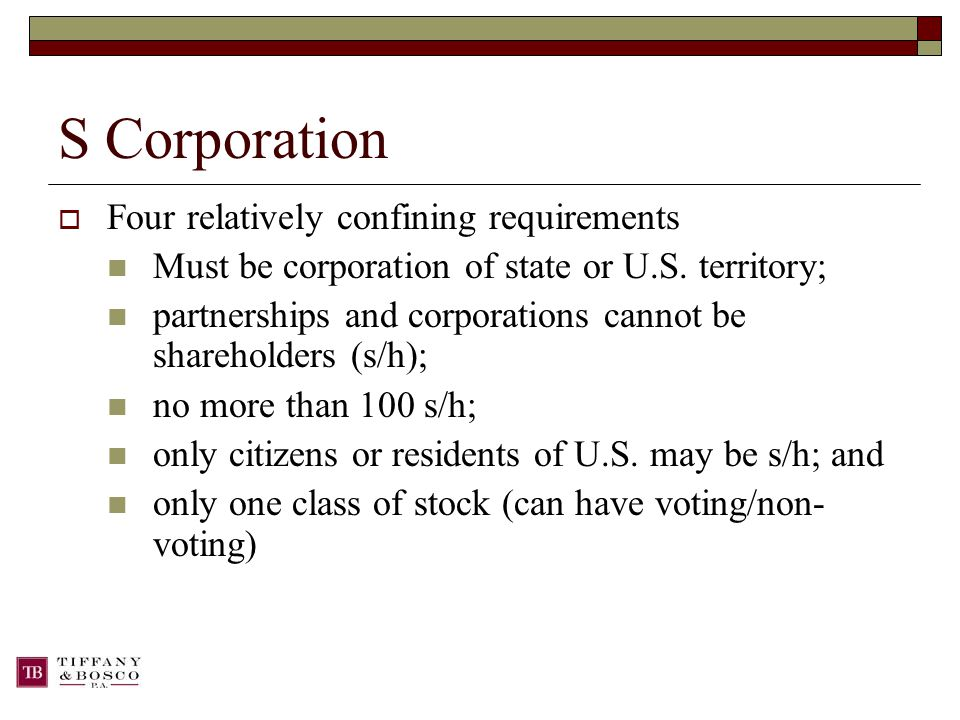 S Corporation  Four relatively confining requirements Must be corporation of state or U.S.