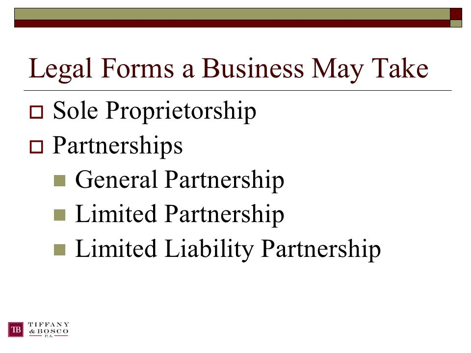 Legal Forms a Business May Take  Sole Proprietorship  Partnerships General Partnership Limited Partnership Limited Liability Partnership