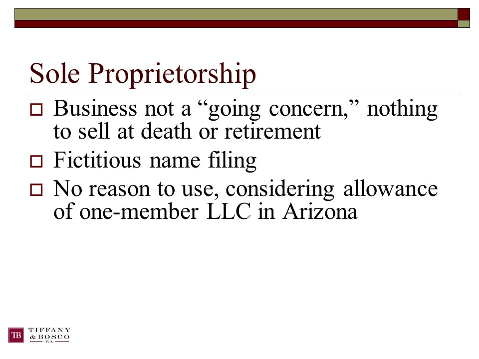 Sole Proprietorship  Business not a going concern, nothing to sell at death or retirement  Fictitious name filing  No reason to use, considering allowance of one-member LLC in Arizona
